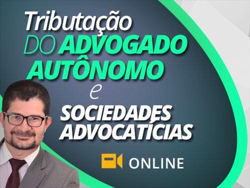 TRIBUTAÇÃO DO ADVOGADO AUTÔNOMO E SOCIEDADES ADVOCATÍCIAS - ONLINE