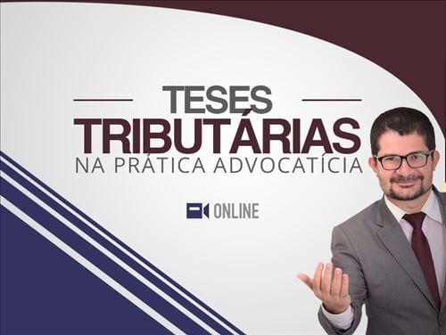TESES TRIBUTÁRIAS NA PRÁTICA ADVOCATÍCIA - ONLINE